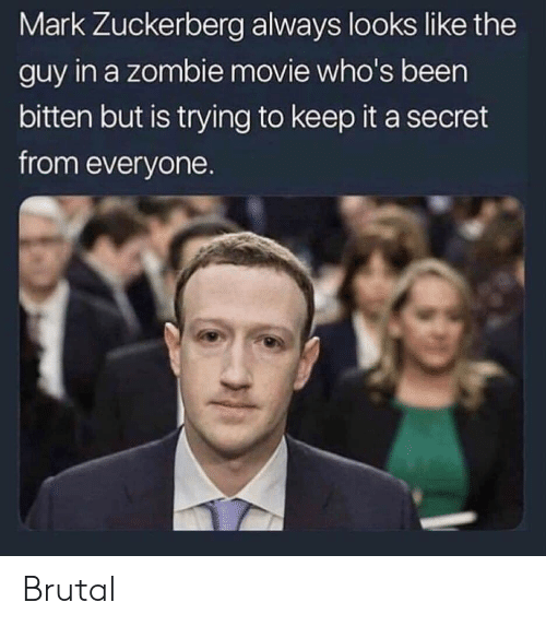 Mark Zuckerberg: Mark Zuckerberg always looks like the  guy in a zombie movie who's been  bitten but is trying to keep it a secret  from everyone. Brutal