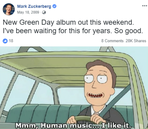 Green Day: Mark Zuckerberg  May 18, 2009  New Green Day album out this weekend.  I've been waiting for this for years. So good.  18  8 Comments 28K Shares  Mmm, Human music.o I like-it
