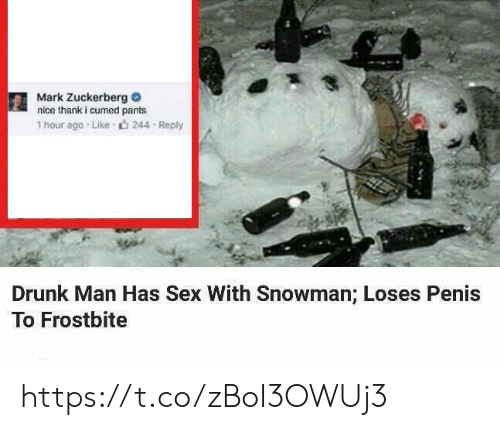 zuckerberg: Mark Zuckerberg  nice thank i cumed pants  1 hour ago Like  244 Reply  Drunk Man Has Sex With Snowman; Loses Penis  To Frostbite https://t.co/zBoI3OWUj3