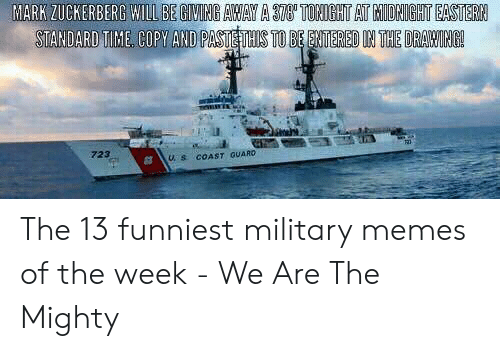 Funniest Military: MARK ZUCKERBERG WILL BE GIVING AWAY A 378' TONIGHT AT MIDRIGHT EASTERN  STANDARD TIME COPY AND PASTE THIS TO BE ENTERED IN THE DRAWING!  723  COAST QUARD  U. S The 13 funniest military memes of the week - We Are The Mighty