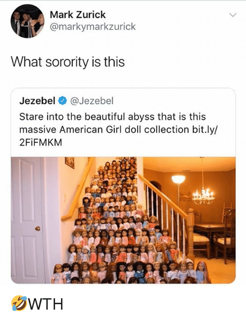 Jezebel: Mark Zurick  @markymarkzurick  What sorority is this  Jezebel @Jezebel  Stare into the beautiful abyss that is this  massive American Girl doll collection bit.ly/  2FiFMKM 🤣WTH