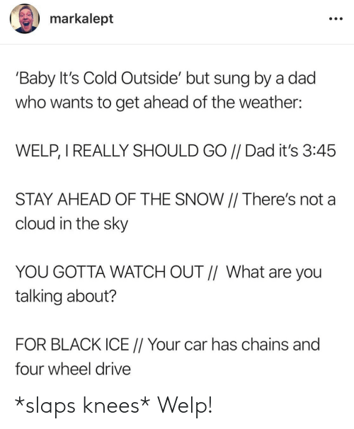 The Weather: markalept  'Baby It's Cold Outside' but sung by a dad  who wants to get ahead of the weather:  WELP, I REALLY SHOULD GO // Dad it's 3:45  STAY AHEAD OF THE SNOW || There's not a  cloud in the sky  YOU GOTTA WATCH OUT // What are you  talking about?  FOR BLACK ICE // Your car has chains and  four wheel drive *slaps knees* Welp!