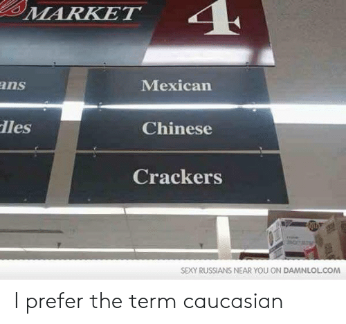 damnlol: MARKET  ans  Mexican  les  Chinese  Crackers  SEXY RUSSIANS NEAR YOU ON DAMNLOL.COM I prefer the term caucasian