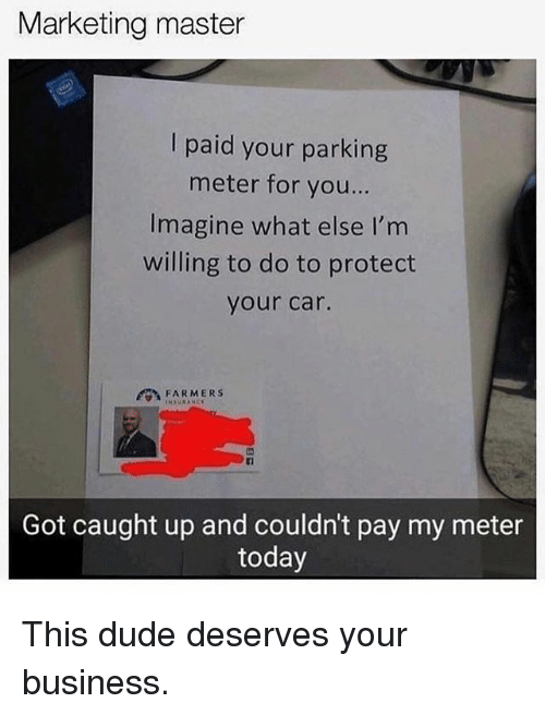 Dude, Memes, and Business: Marketing master  I paid your parking  meter for you..  Imagine what else l'm  willing to do to protect  your car.  FARMERS  Got caught up and couldn't pay my meter  today This dude deserves your business.