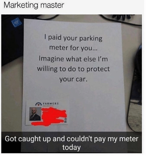 Dank, Today, and 🤖: Marketing master  I paid your parking  meter for you...  Imagine what else I'm  willing to do to protect  your car.  FARMERS  Got caught up and couldn't pay my meter  today