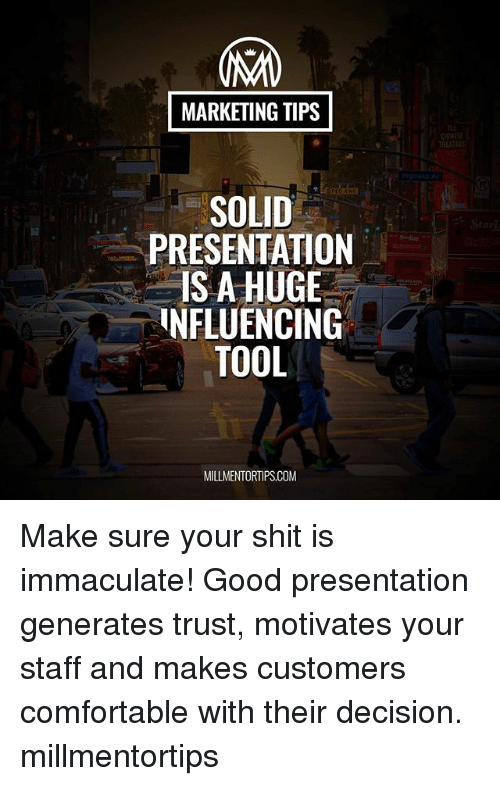immaculate: MARKETING TIPS  CHIE  THEATHE  SOLID  PRESENTATION  IS A HUGE  NFLUENCING  TOOL  MILLMENTORTIPS.COM Make sure your shit is immaculate! Good presentation generates trust, motivates your staff and makes customers comfortable with their decision. millmentortips