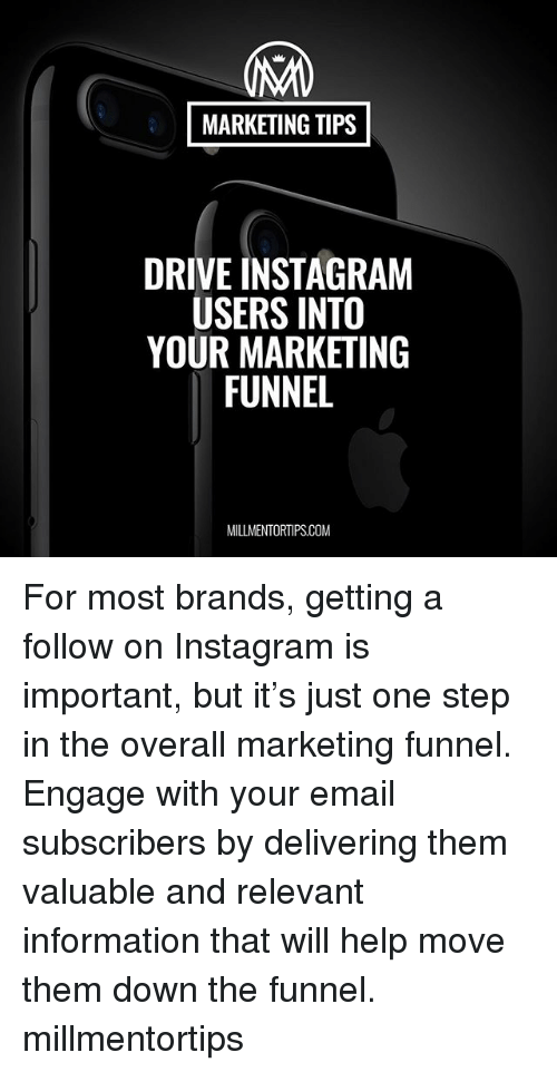 Driving, Instagram, and Memes: MARKETING TIPS  DRIVE INSTAGRAM  USERS INTO  YOUR MARKETING  FUNNEL  MILLMENTORTIPS.COM For most brands, getting a follow on Instagram is important, but it's just one step in the overall marketing funnel. Engage with your email subscribers by delivering them valuable and relevant information that will help move them down the funnel. millmentortips