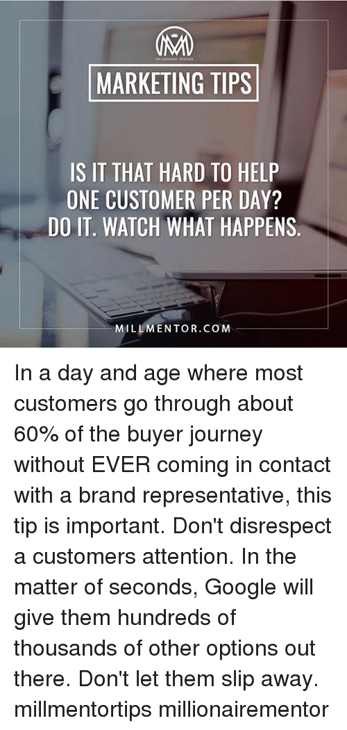 Google, Journey, and Memes: MARKETING TIPS  IS IT THAT HARD TO HELP  ONE CUSTOMER PER DAY?  DO IT. WATCH WHAT HAPPENS  MILLMENTOR.COM In a day and age where most customers go through about 60% of the buyer journey without EVER coming in contact with a brand representative, this tip is important. Don't disrespect a customers attention. In the matter of seconds, Google will give them hundreds of thousands of other options out there. Don't let them slip away. millmentortips millionairementor