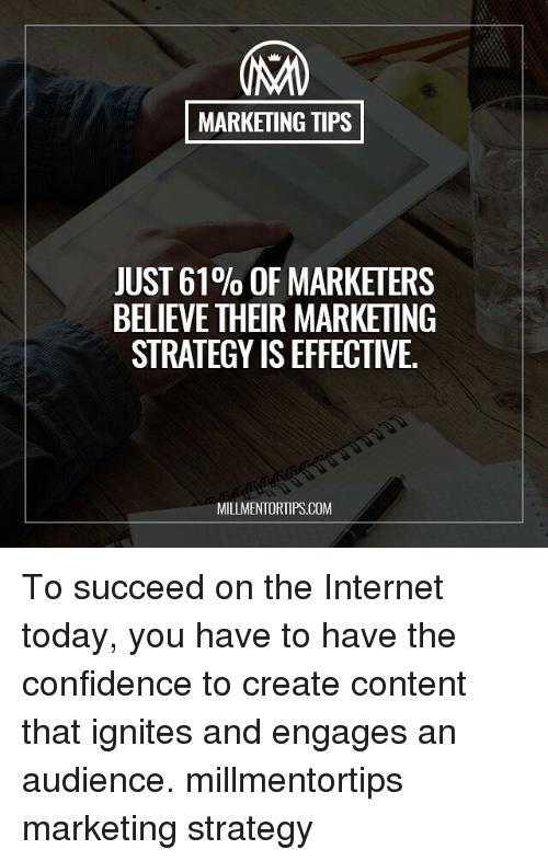 Confidence, Internet, and Memes: MARKETING TIPS  JUST 61% OF MARKETERS  BELIEVE THEIR MARKETING  STRATEGY IS EFFECTIVE.  MILLMENTORTIPS.COM To succeed on the Internet today, you have to have the confidence to create content that ignites and engages an audience. millmentortips marketing strategy