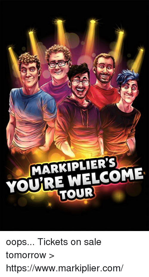 Saled: MARKIPLIER'S  YOURE WELCOME  TOUR oops...   Tickets on sale tomorrow > https://www.markiplier.com/
