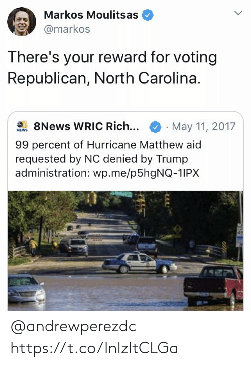 Voting Republican: Markos Moulitsas  @markos  There's your reward for voting  Republican, North Carolina.  8News WRIC Rich...  May 11, 2017  obc  NEWS  99 percent of Hurricane Matthew aid  requested by NC denied by Trump  administration: wp.me/p5hgNQ-1IPX @andrewperezdc https://t.co/lnlzItCLGa