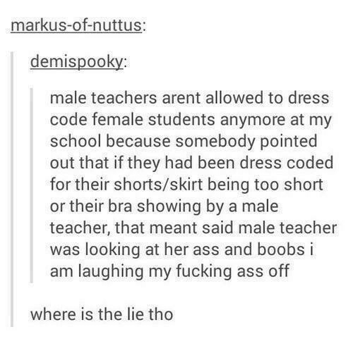 Ass, Fucking, and School: markus-of-nuttus  demispooky  male teachers arent allowed to dress  code female students anymore at my  school because somebody pointed  out that if they had been dress coded  for their shorts/skirt being too short  or their bra showing by a male  teacher, that meant said male teacher  was looking at her ass and boobs i  am laughing my fucking ass off  where is the lie tho