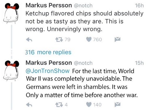 shambles: Markus Persson@notch  Ketchup flavored chips should absolutely  16h  not be as tasty as they are. This is  wrong. Unnervingly wrong.  わ  316 more replies  Markus Persson @notch  @JonTronShow For the last time, World  179760  15h  War II was completely unavoidable. The  Germans were left in shambles. It was  Only a matter of time before another war.  1 4