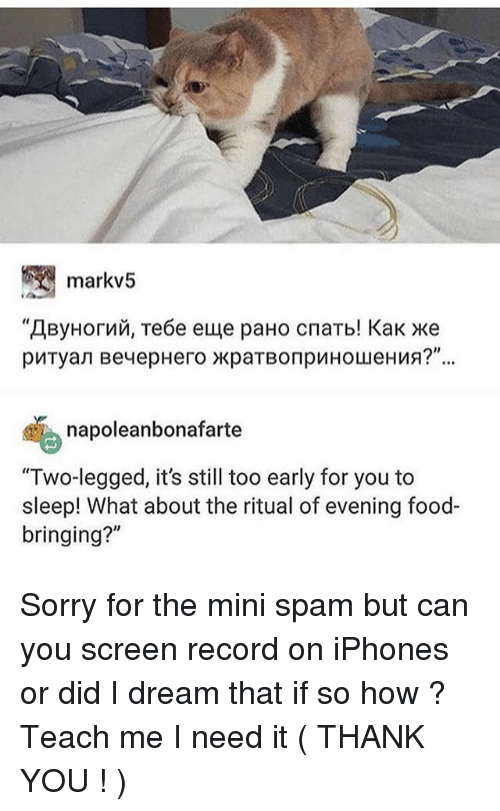 """Food, Ironic, and Sorry: markv5  napoleanbonafarte  """"Two-legged, it's still too early for you to  sleep! What about the ritual of evening food-  bringing?"""" Sorry for the mini spam but can you screen record on iPhones or did I dream that if so how ? Teach me I need it ( THANK YOU ! )"""