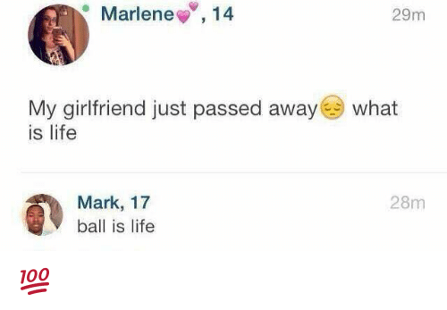 ball is life: Marlene  14  29m  My girlfriend just passed away  what  is life  Mark, 17  28m  ball is life 💯