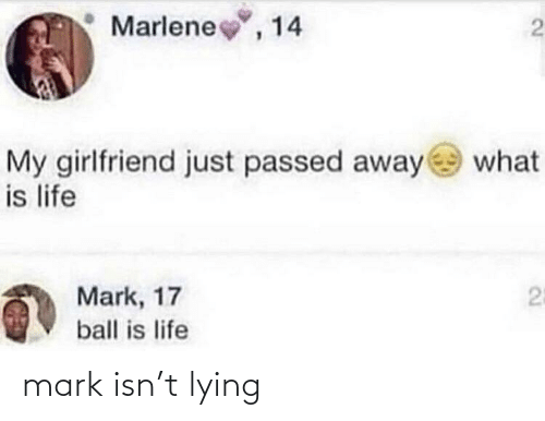 ball is life: Marlene, 14  My girlfriend just passed away  is life  what  25  Mark, 17  ball is life mark isn't lying