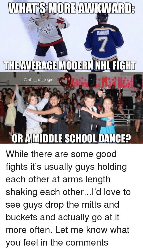 buckets: MAROON  THE AVERAGE  MODERN NHL FIGHT  @nhl_ref_logic  OR AMİDDLE SCHOOL DANCE? While there are some good fights it's usually guys holding each other at arms length shaking each other...I'd love to see guys drop the mitts and buckets and actually go at it more often. Let me know what you feel in the comments