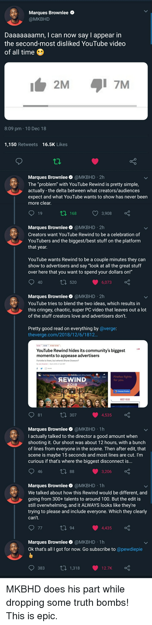 """Daaaaaaamn: Marques Brownlee e  @MKBHD  Daaaaaaamn, I can now say I appear in  the second-most disliked YouTube video  of all time  2M7M  8:09 pm 10 Dec 18  1,150 Retweets 16.5K Likes  Marques Brownlee @MKBHD 2h  The """"problem"""" with YouTube Rewind is pretty simple,  actually - the delta between what creators/audiences  expect and what YouTube wants to show has never been  more clear  19  t 168 3,908  Marques Brownlee @MKBHD 2h  Creators want YouTube Rewind to be a celebration of  YouTubers and the biggest/best stuff on the platform  that year  YouTube wants Rewind to be a couple minutes they can  show to advertisers and say """"look at all the great stuff  over here that you want to spend your dollars on!""""  40  ti 520 6,073  Marques Brownlee @MKBHD 2h  YouTube tries to blend the two ideas, which results in  this cringey, chaotic, super PC video that leaves out a lot  of the stuff creators love and advertisers don't.  Pretty good read on everything by @verge  theverge.com/2018/12/6/1812  YouTube Rewind hides its community's biggest*  moments to appease advertisers  Fortnite is there, but where's Shane Dawson?  for you.  2018  MOST READ  81  ti 307 4,535  Marques Brownlee @MKBHD 1h  I actually talked to the director a good amount when  shooting it. Our shoot was about 12 hours, with a bunch  of lines from everyone in the scene. Then after edit, that  scene is maybe 15 seconds and most lines are cut. I'm  curious if that's where the biggest disconnect is...  46  3,206  Marques Brownlee @MKBHD 1h  We talked about how this Rewind would be different, and  going from 300+ talents to around 100. But the edit is  still overwhelming, and it ALWAYS looks like they're  trying to please and include everyone. Which they clearly  can't.  4,435  Marques Brownlee @MKBHD 1h  Ok that's all I got for now. Go subscribe to @pewdiepie  383  1,318  12.7K"""