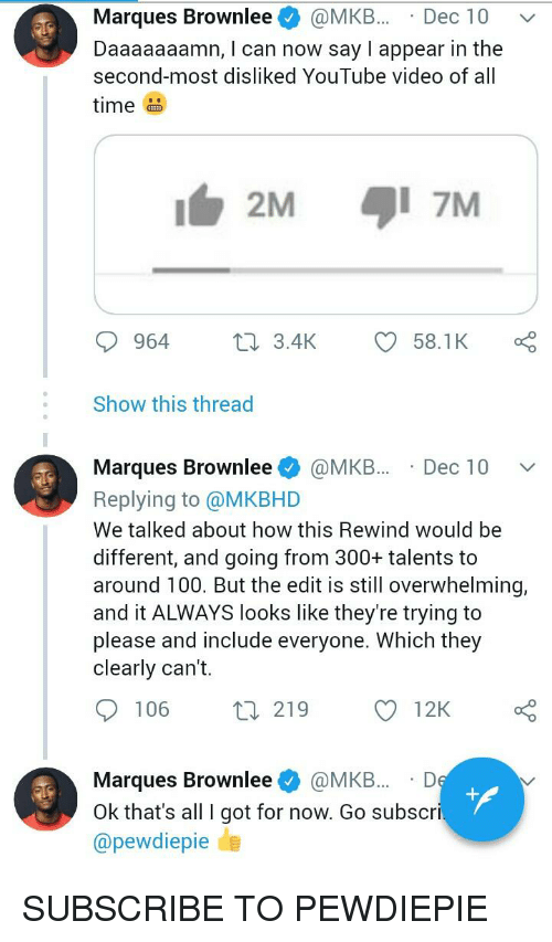 Daaaaaaamn: Marques Brownlee@MKB.. Dec 10 v  Daaaaaaamn, I can now say l appear in the  second-most disliked YouTube video of all  time  2M  l 7M  964  tn 3.4K  58.1K  Show this thread  Marques Browniee * @MKB.. . Dec 1 0 ﹀  Replying to @MKBHD  We talked about how this Rewind would be  different, and going from 300+ talents to  around 100. But the edit is still overwhelming,  and it ALWAYS looks like they're trying to  please and include everyone. Which they  clearly can't.  106  219  12K  Marques Brownlee@MKB.D  Ok that's all I got for now. Go subscri  @pewdiepie