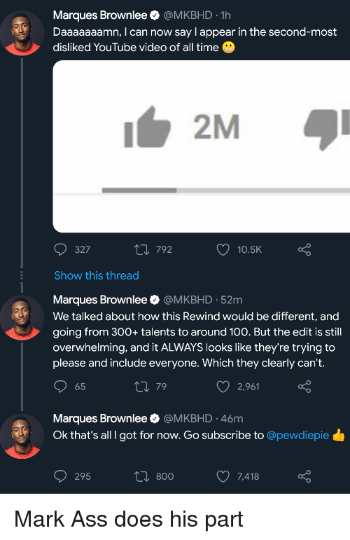 Daaaaaaamn: Marques Brownlee @MKBHD-1h  Daaaaaaamn, I can now say I appear in the second-most  disliked YouTube video of all time  2M  327  п792  10.5K  Show this thread  Marques Brownlee @MKBHD 52m  We talked about how this Rewind would be different, and  going from 300+ talents to around 100. But the edit is still  overwhelming, and it ALWAYS looks like they're trying to  please and include everyone. Which they clearly can't.  65  79  2,961  Marques Brownlee @MKBHD 46m  Ok that's all I got for now. Go subscribe to @pewdiepie Mark Ass does his part