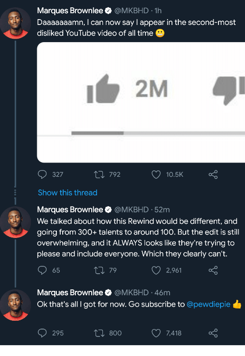 Daaaaaaamn: Marques Brownlee @MKBHD-1h  Daaaaaaamn, I can now say I appear in the second-most  disliked YouTube video of all time  2M  327  п792  10.5K  Show this thread  Marques Brownlee @MKBHD 52m  We talked about how this Rewind would be different, and  going from 300+ talents to around 100. But the edit is still  overwhelming, and it ALWAYS looks like they're trying to  please and include everyone. Which they clearly can't.  65  79  2,961  Marques Brownlee @MKBHD 46m  Ok that's all I got for now. Go subscribe to @pewdiepie