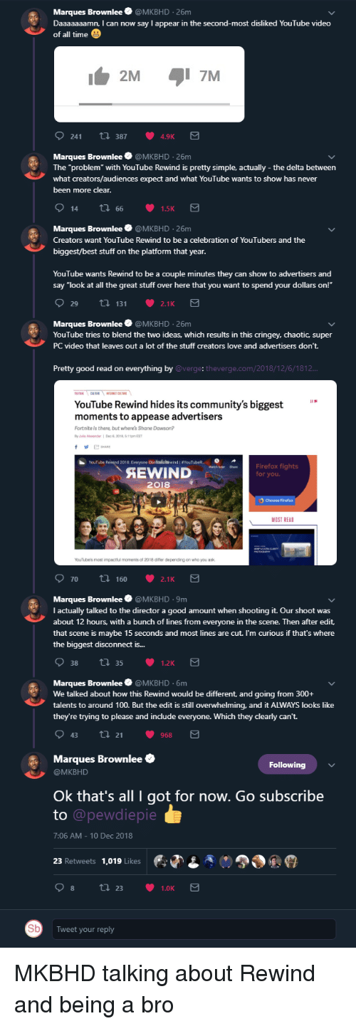 """Daaaaaaamn: Marques Brownlee @MKBHD 26m  Daaaaaaamn, I can now say l appear in the second-most disliked YouTube video  of all time  2M  241  t 3874.9K  Marques Brownlee @MKBHD 26m  The """"problem with YouTube Rewind is pretty simple, actually - the delta between  what creators/audiences expect and what YouTube wants to show has never  been more clear  Marques Brownlee @MKBHD 26m  Creators want YouTube Rewind to be a celebration of YouTubers and the  biggest/best stuff on the platform that year  YouTube wants Rewind to be a couple minutes they can show to advertisers and  say """"look at al the great stuff over here that you want to spend your dollars on!""""  Marques Brownlee @MKBHD 26m  YouTube tries to blend the two ideas, which results in this cringey, chaotic, super  PC video that leaves out a lot of the stuff creators love and advertisers don't.  Pretty good read on everything by  @verge: theverge.com/2018/12/6/1812  YouTube Rewind hides its community's biggest  moments to appease advertisers  Fortnite is there, but where's Shane Dawson?  YouTube  2018 Everyone Contealuiewind