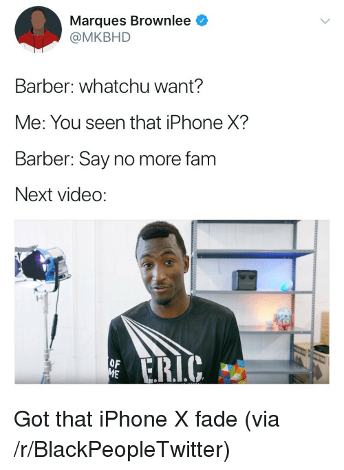 whatchu want: Marques Brownlee  @MKBHD  Barber: whatchu want?  Me: You seen that iPhone X?  Barber: Say no more fam  Next video:  ド  ERIC  OF <p>Got that iPhone X fade (via /r/BlackPeopleTwitter)</p>