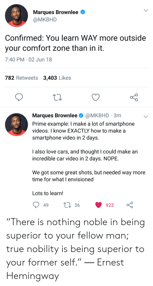 """Ernest Hemingway: Marques Brownlee  @MKBHD  Confirmed: You learn WAY more outside  your comfort zone than in it  7:40 PM 02 Jun 18  782 Retweets 3,403 Likes  Marques Brownlee Ф @MKBHD . 3m  Prime example: I make a lot of smartphone  videos. I know EXACTLY how to make a  smartphone video in 2 days.  lalso love cars, and thought l could make an  incredible car video in 2 days. NOPE.  We got some great shots, but needed way more  time for what I envisioned  Lots to learn!  49  36  923 """"There is nothing noble in being superior to your fellow man; true nobility is being superior to your former self."""" ― Ernest Hemingway"""
