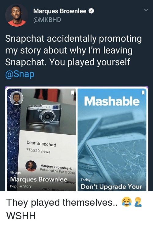 Memes, Snapchat, and Wshh: Marques Brownlee  @MKBHD  Snapchat accidentally promoting  my story about why I'm leaving  Snapchat. You played yourself  @Snap  Mashable  Dear Snapchat!  776,229 views  Marques Brownlee  Published on Feb 8, 2018  Marques Brownlee.a Today  Popular Story  napc  Don't Upgrade Your  cya on Instanran They played themselves.. 😂🤦‍♂️ WSHH