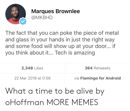 Hands In: Marques Brownlee  @MKBHD  The fact that you can poke the piece of metal  and glass in your hands in just the right way  and some food will show up at your door... if  you think about it... Tech is amazing  2,348 Likes  364 Retweets  22 Mar 2019 at 0:56  via Flamingo for Android What a time to be alive by oHoffman MORE MEMES