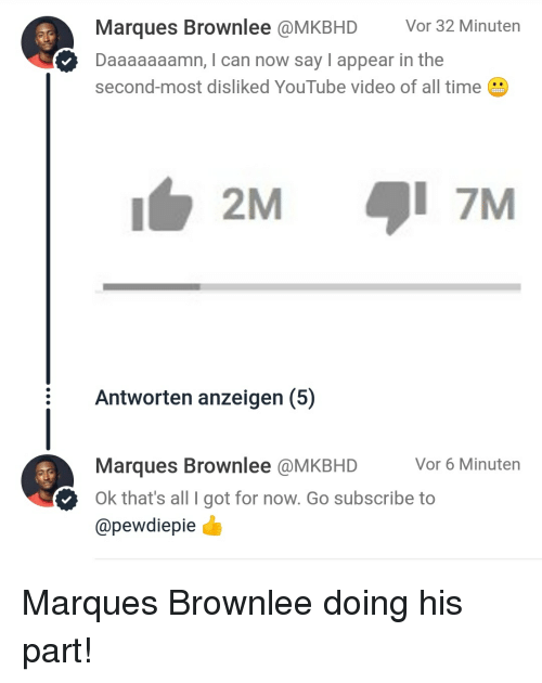 Daaaaaaamn: Marques Brownlee @MKBHD Vor 32 Minuten  Daaaaaaamn, I can now say I appear in the  second-most disliked YouTube video of all time  2M  1 7M  Antworten anzeigen (5)  Marques Brownlee @MKBHD  @pewdiepie  Vor 6 Minuten  Ok that's all I got for now. Go subscribe to