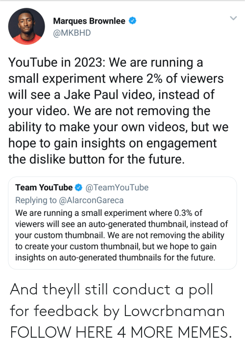 Thumbnail: Marques Brownlee  @MKBHD  YouTube in 2023: We are running a  small experiment where 2% of viewers  will see a Jake Paul video, instead of  your video. We are not removing the  ability to make your own videos, but we  hope to gain insights on engagement  the dislike button for the future  Team YouTubeTeamYouTube  Replying to @AlarconGareca  We are running a small experiment where 0.3% of  viewers will see an auto-generated thumbnail, instead of  your custom thumbnail. We are not removing the ability  to create your custom thumbnail, but we hope to gain  insights on auto-generated thumbnails for the future And theyll still conduct a poll for feedback by Lowcrbnaman FOLLOW HERE 4 MORE MEMES.