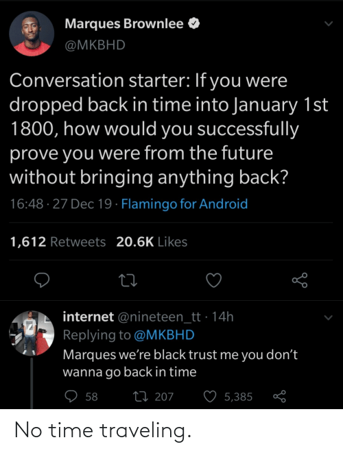 Go Back: Marques Brownlee O  @MKBHD  Conversation starter: If you were  dropped back in time into January 1st  1800, how would you successfully  prove you were from the future  without bringing anything back?  16:48 · 27 Dec 19 · Flamingo for Android  1,612 Retweets 20.6K Likes  internet @nineteen_tt · 14h  Replying to @MKBHD  Marques we're black trust me you don't  wanna go back in time  ♡ 58  27 207  5,385 No time traveling.