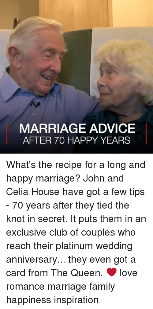 Advice, Club, and Family: MARRIAGE ADVICE  AFTER 70 HAPPY YEARS What's the recipe for a long and happy marriage? John and Celia House have got a few tips - 70 years after they tied the knot in secret. It puts them in an exclusive club of couples who reach their platinum wedding anniversary... they even got a card from The Queen. ❤️ love romance marriage family happiness inspiration