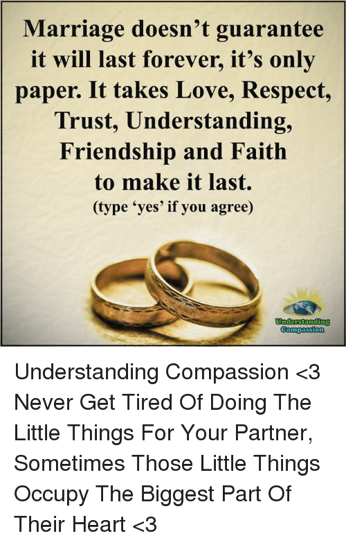 Compassion: Marriage doesn't guarantee  it will last forever, it's only  paper. It takes Love, Respect,  Trust, Understanding,  Friendship and Faith  to make it last  (type 'yes' if you agree)  Understanding  Compassion Understanding Compassion <3  Never Get Tired Of Doing The Little Things For Your Partner, Sometimes Those Little Things Occupy The Biggest Part Of Their Heart <3