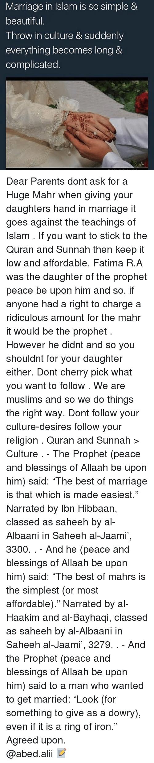 "Beautiful, Marriage, and Memes: Marriage in Islam is so simple &  beautiful  Throw in culture & suddenly  everything becomes long &  complicated Dear Parents dont ask for a Huge Mahr when giving your daughters hand in marriage it goes against the teachings of Islam . If you want to stick to the Quran and Sunnah then keep it low and affordable. Fatima R.A was the daughter of the prophet peace be upon him and so, if anyone had a right to charge a ridiculous amount for the mahr it would be the prophet . However he didnt and so you shouldnt for your daughter either. Dont cherry pick what you want to follow . We are muslims and so we do things the right way. Dont follow your culture-desires follow your religion . Quran and Sunnah > Culture . - The Prophet (peace and blessings of Allaah be upon him) said: ""The best of marriage is that which is made easiest."" Narrated by Ibn Hibbaan, classed as saheeh by al-Albaani in Saheeh al-Jaami', 3300. . - And he (peace and blessings of Allaah be upon him) said: ""The best of mahrs is the simplest (or most affordable)."" Narrated by al-Haakim and al-Bayhaqi, classed as saheeh by al-Albaani in Saheeh al-Jaami', 3279. . - And the Prophet (peace and blessings of Allaah be upon him) said to a man who wanted to get married: ""Look (for something to give as a dowry), even if it is a ring of iron."" Agreed upon. ▃▃▃▃▃▃▃▃▃▃▃▃▃▃▃▃▃▃▃▃ @abed.alii 📝"