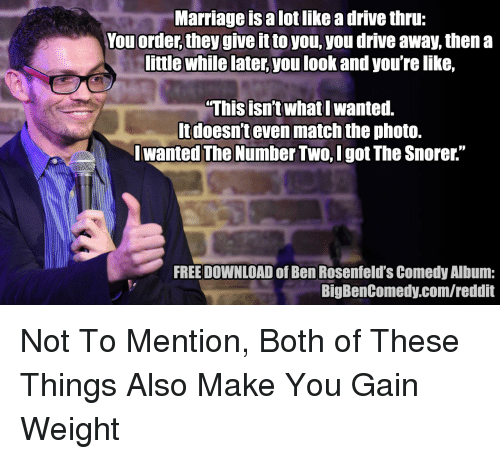"""Marriage, Reddit, and Drive: Marriage is a lot like a drive thru:  You order, they give it to you, you drive away, then a  ittle while later,you look and you're like,  This isn't what l wanted.  ltdoesnt even match the photo.  Iwanted The Number Two, Igot The Snorer.""""  FREE DOWNLOAD of Ben Rosenfeld's Comedy Album:  BigBenComedy.com/reddit Not To Mention, Both of These Things Also Make You Gain Weight"""