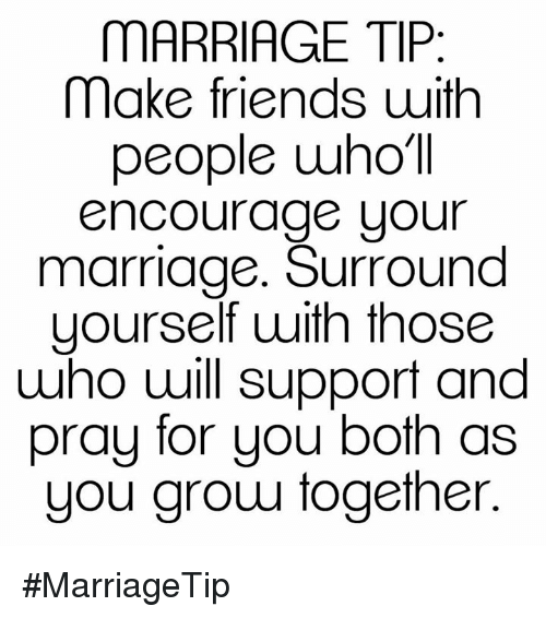 Memes, 🤖, and Encouraging: MARRIAGE TIP  make friends uith  people wholl  Encourage your  marriage. Surround  yourself with those  who will support and  pray for you both as  you grow together #MarriageTip