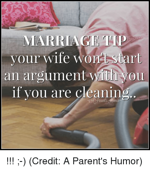 Parenting Humor: MARRIAGE TIP  your wife Wo  start  an argument with you  if you are cleaning !!! ;-) (Credit: A Parent's Humor)