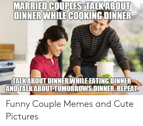 Funny Couple: MARRIED  DINNER WHILE COOKING DINNER  COUPLES. TALKABOUT  TALKABOUT DINNER WHILEEATING DINNER  ANDTALKABOUT TOMORROWSDINNER, REPEAT Funny Couple Memes and Cute Pictures