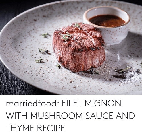 Recipe: marriedfood:   FILET MIGNON WITH MUSHROOM SAUCE AND THYME RECIPE