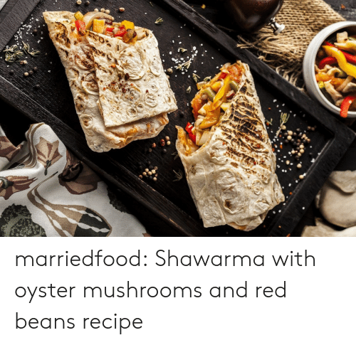 mushrooms: marriedfood: Shawarma with oyster mushrooms and red beansrecipe