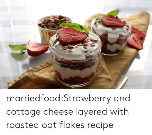 oat: marriedfood:Strawberry and cottage cheese layered with roasted oat flakesrecipe