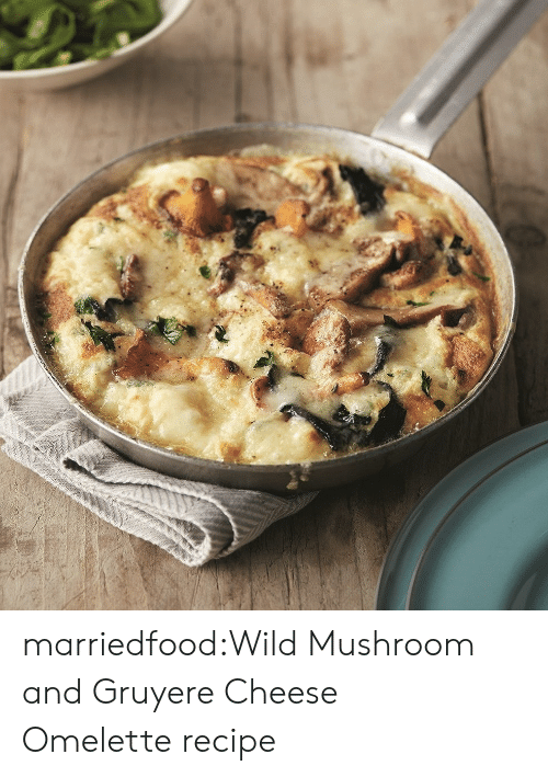 omelette: marriedfood:Wild Mushroom and Gruyere Cheese Omelette recipe