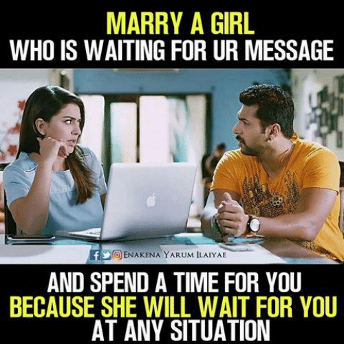 Memes, Girl, and Time: MARRY A GIRL  WHO IS WAITING FOR UR MESSAGE  ENAKENA YARUM ILAIYAE  AND SPEND A TIME FOR YOU  BECAUSE SHE WILL WAIT FOR YOU  AT ANY SITUATION