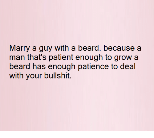 Beard, Relationships, and Xx: Marry a guy with a beard. because a  man that's patient enough to grow a  beard has enough patience to deal  with your bullshit.