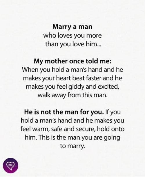 Love, Memes, and Heart: Marry a man  who loves you more  than you love him...  My mother once told me:  When you hold a man's hand and he  makes your heart beat faster and he  makes you feel giddy and excited,  walk away from this man.  He is not the man for you. If you  hold a man's hand and he makes you  feel warm, safe and secure, hold onto  him. This is the man you are going  to marry.