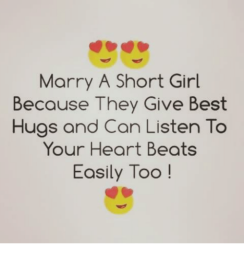 Best Hug: Marry A Short Girl  Because They Give Best  Hugs and Can Listen  To  Your Heart Beats  Easily Too