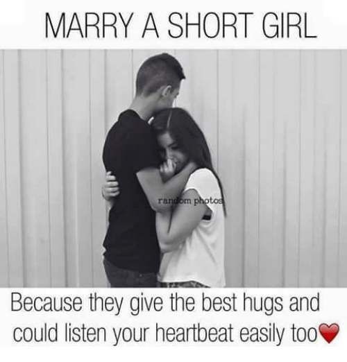 Best Hug: MARRY A SHORT GIRL  Because they give the best hugs and  could listen your heartbeat easily toov