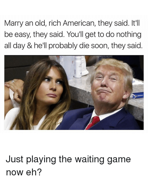 Funny: Marry an old, rich American, they said. It'l  be easy, they said. You'll get to do nothing  all day & he'll probably die soon, they said Just playing the waiting game now eh?